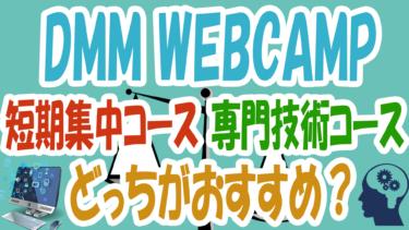 DMM WEBCAMPの短期集中コースと専門技術コースはどっちがおすすめ?